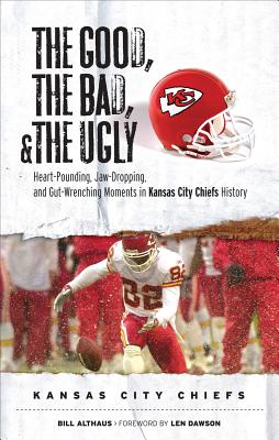 The Good, the Bad, and the Ugly Kansas City Chiefs By Althaus, Bill/ Dawson, Len (FRW)